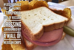 The Donald Sandwich : Full of baloney, a tiny pickle, side of Russian dressing, and surrounded by a wall of Mexican chips. #LoserDonald